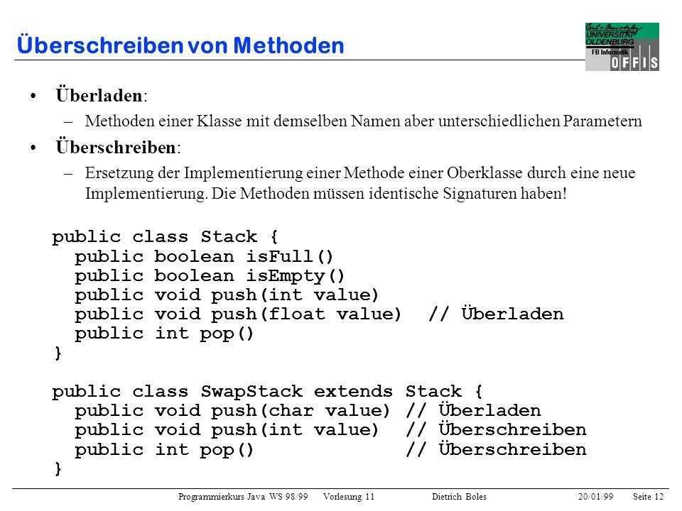 Programmierkurs Java WS 98/99 Vorlesung 11 Dietrich Boles 20/01/99Seite 12 Überschreiben von Methoden Überladen: –Methoden einer Klasse mit demselben
