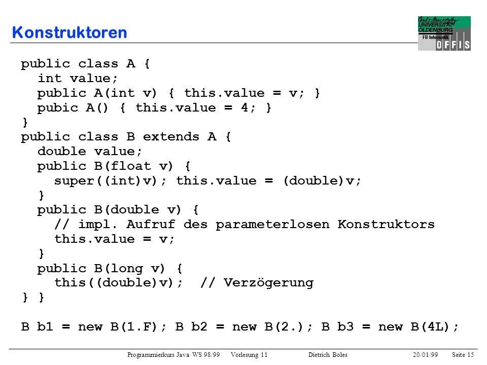 Programmierkurs Java WS 98/99 Vorlesung 11 Dietrich Boles 20/01/99Seite 15 Konstruktoren public class A { int value; public A(int v) { this.value = v;
