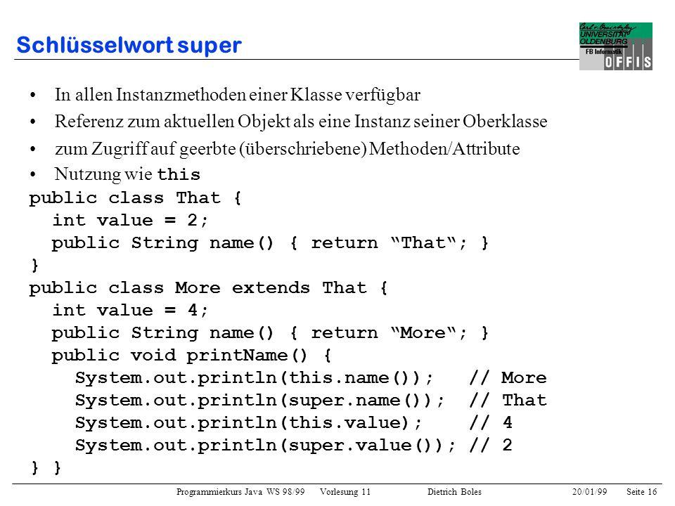 Programmierkurs Java WS 98/99 Vorlesung 11 Dietrich Boles 20/01/99Seite 16 Schlüsselwort super In allen Instanzmethoden einer Klasse verfügbar Referen
