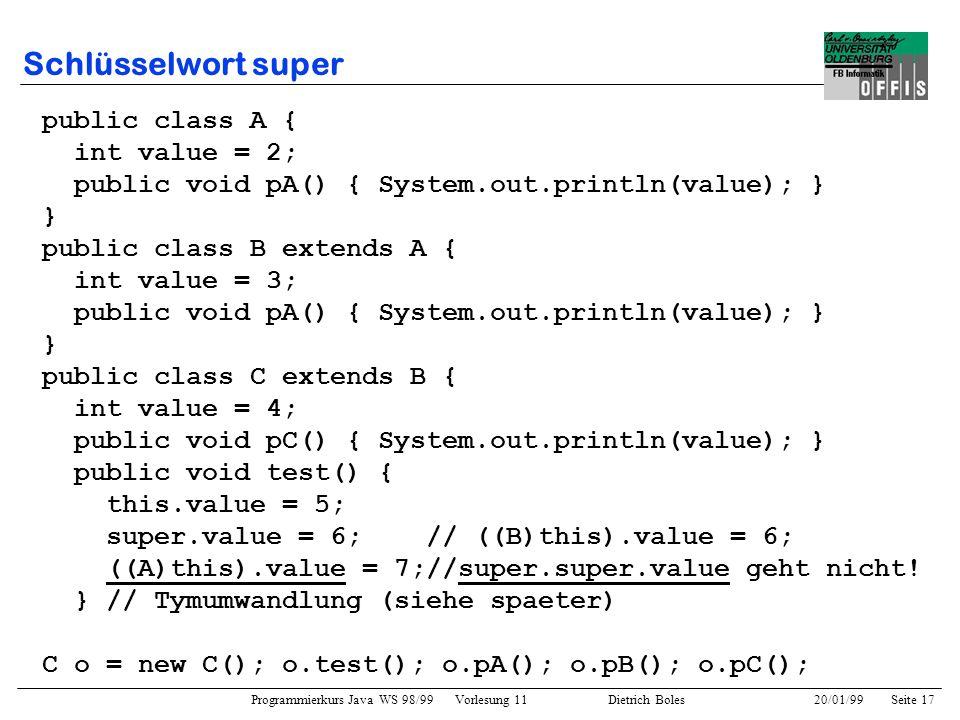Programmierkurs Java WS 98/99 Vorlesung 11 Dietrich Boles 20/01/99Seite 17 Schlüsselwort super public class A { int value = 2; public void pA() { Syst