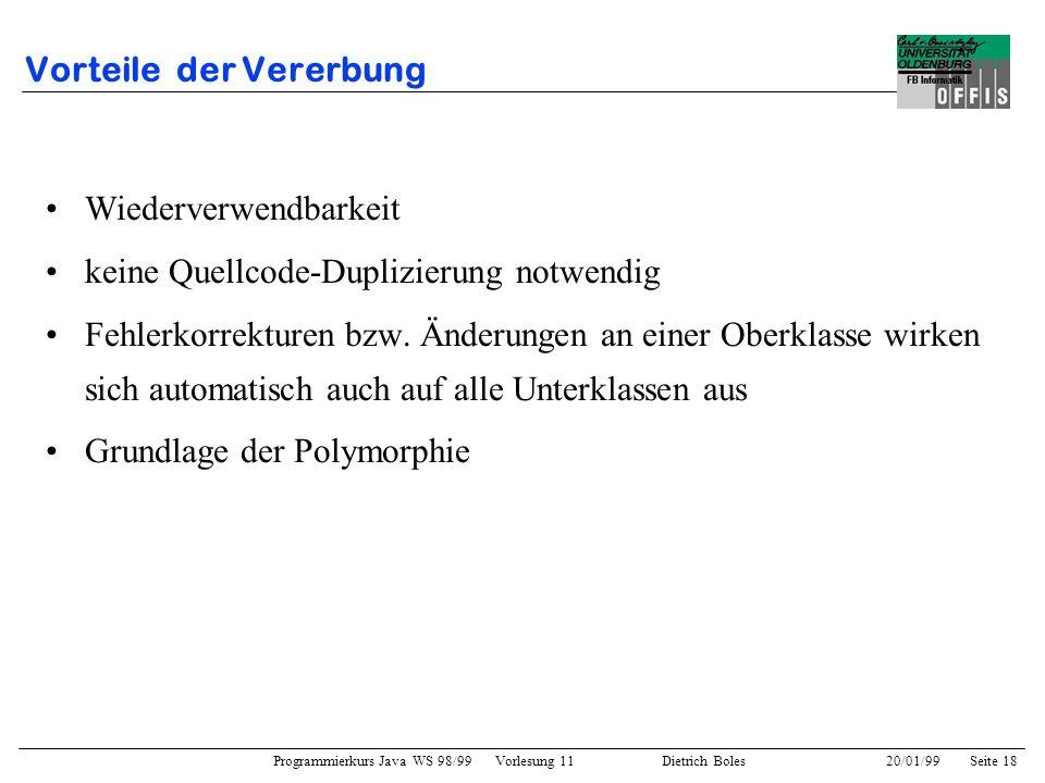 Programmierkurs Java WS 98/99 Vorlesung 11 Dietrich Boles 20/01/99Seite 18 Vorteile der Vererbung Wiederverwendbarkeit keine Quellcode-Duplizierung no