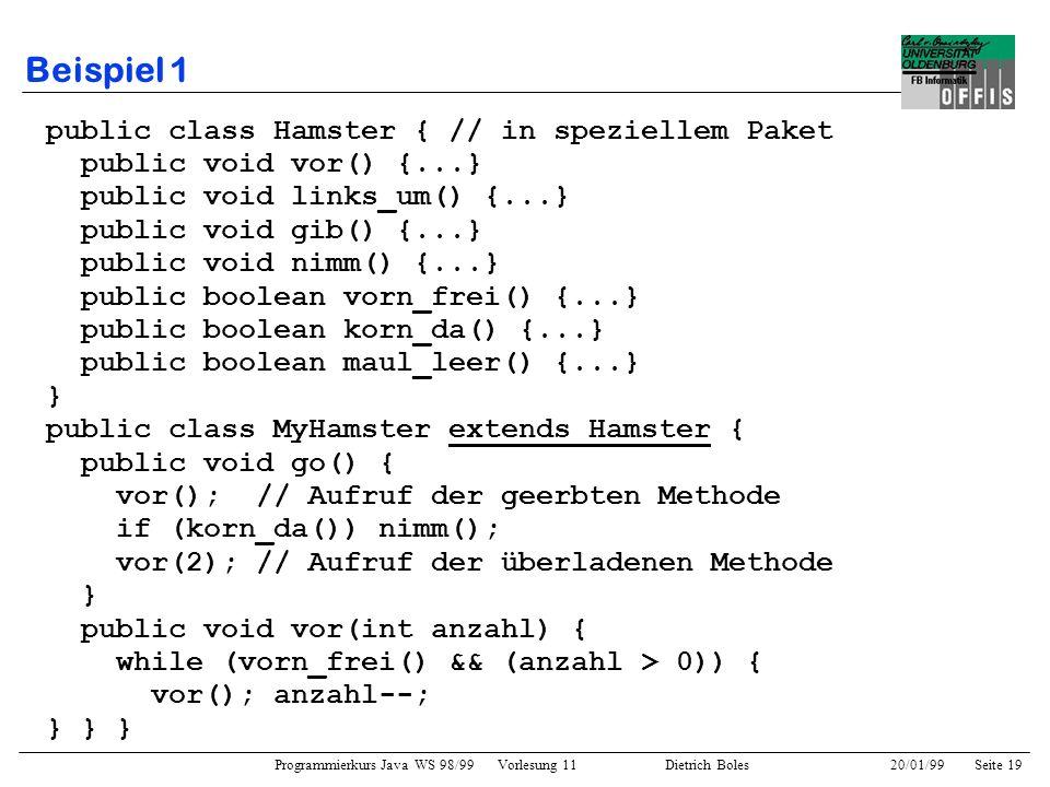 Programmierkurs Java WS 98/99 Vorlesung 11 Dietrich Boles 20/01/99Seite 19 Beispiel 1 public class Hamster { // in speziellem Paket public void vor()