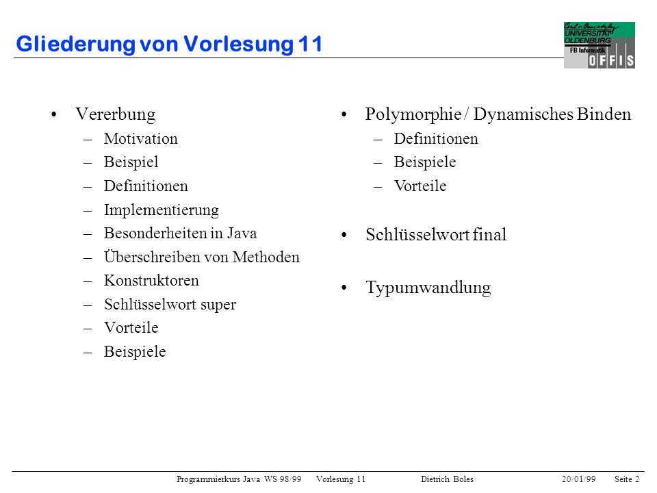 Programmierkurs Java WS 98/99 Vorlesung 11 Dietrich Boles 20/01/99Seite 2 Gliederung von Vorlesung 11 Vererbung –Motivation –Beispiel –Definitionen –I