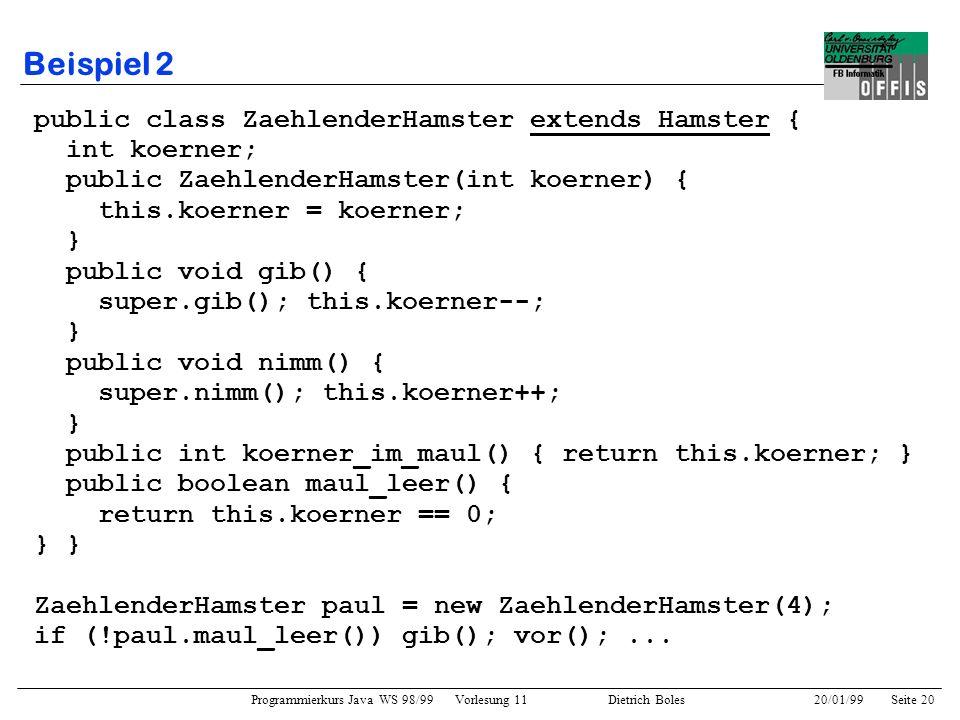 Programmierkurs Java WS 98/99 Vorlesung 11 Dietrich Boles 20/01/99Seite 20 Beispiel 2 public class ZaehlenderHamster extends Hamster { int koerner; pu