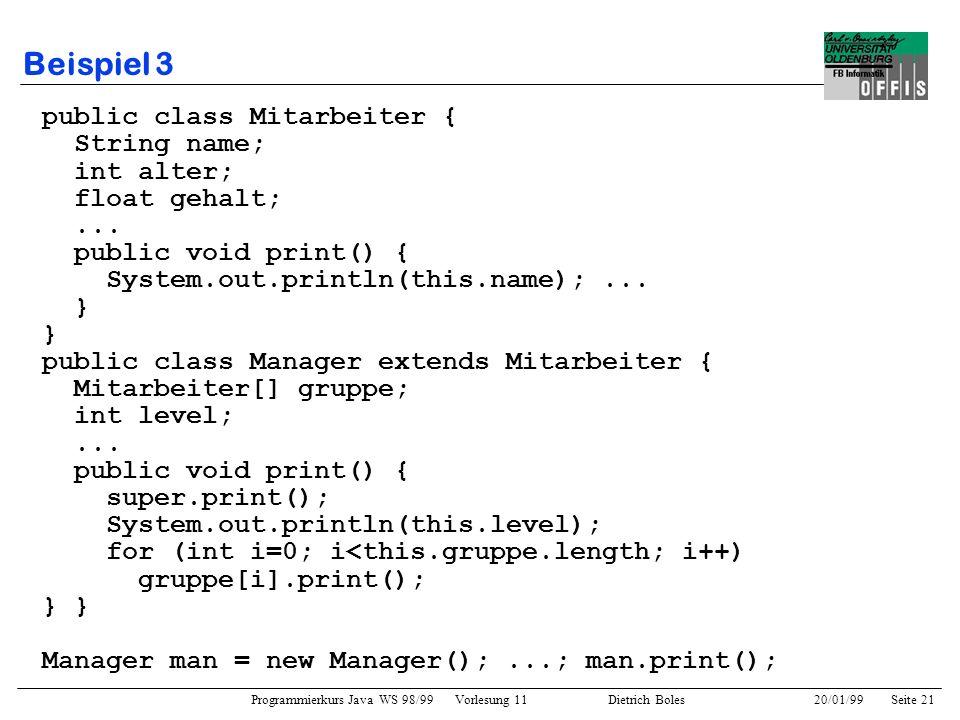 Programmierkurs Java WS 98/99 Vorlesung 11 Dietrich Boles 20/01/99Seite 21 Beispiel 3 public class Mitarbeiter { String name; int alter; float gehalt;