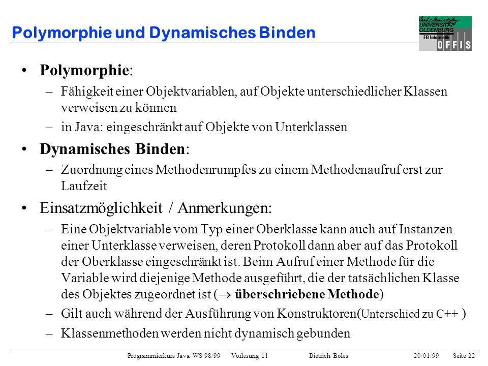 Programmierkurs Java WS 98/99 Vorlesung 11 Dietrich Boles 20/01/99Seite 22 Polymorphie und Dynamisches Binden Polymorphie: –Fähigkeit einer Objektvari