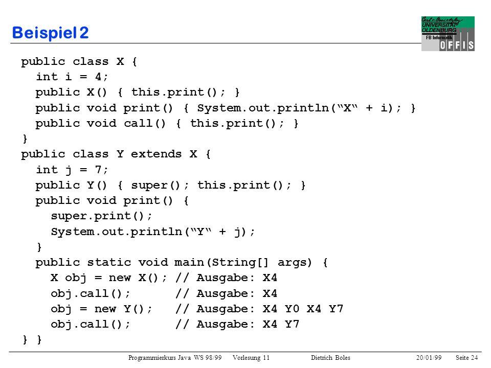 Programmierkurs Java WS 98/99 Vorlesung 11 Dietrich Boles 20/01/99Seite 24 Beispiel 2 public class X { int i = 4; public X() { this.print(); } public