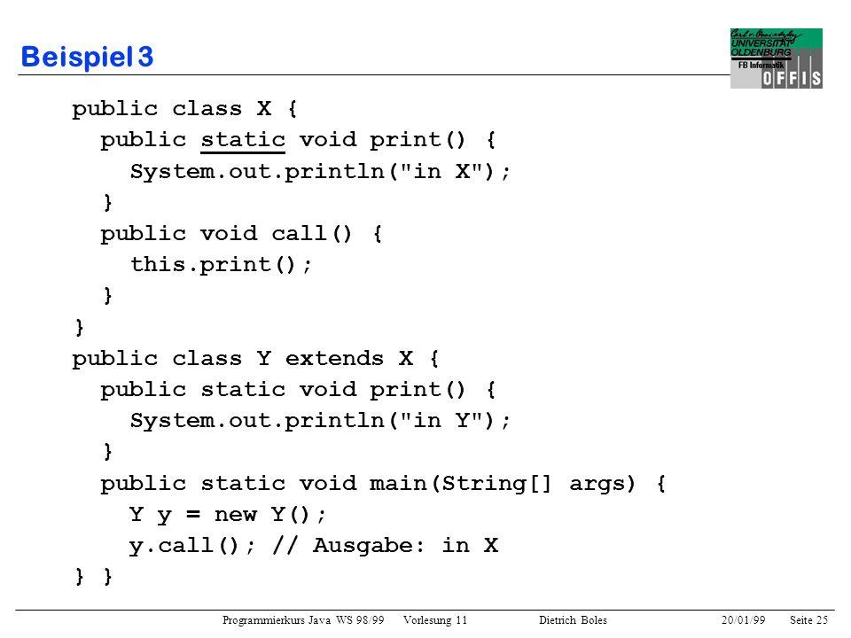 Programmierkurs Java WS 98/99 Vorlesung 11 Dietrich Boles 20/01/99Seite 25 Beispiel 3 public class X { public static void print() { System.out.println