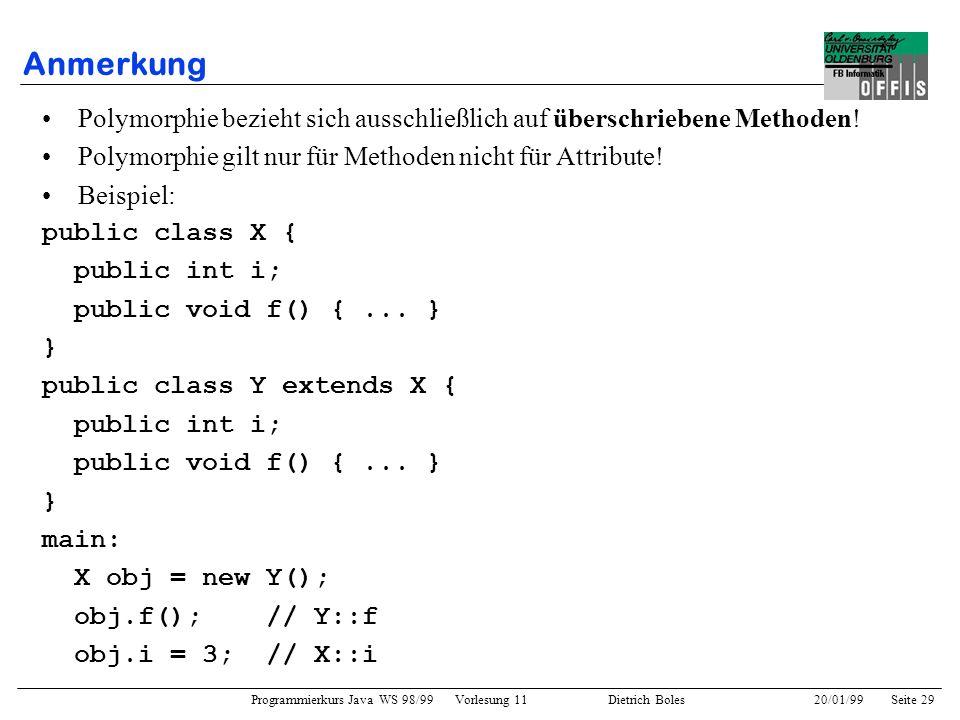 Programmierkurs Java WS 98/99 Vorlesung 11 Dietrich Boles 20/01/99Seite 29 Anmerkung Polymorphie bezieht sich ausschließlich auf überschriebene Method