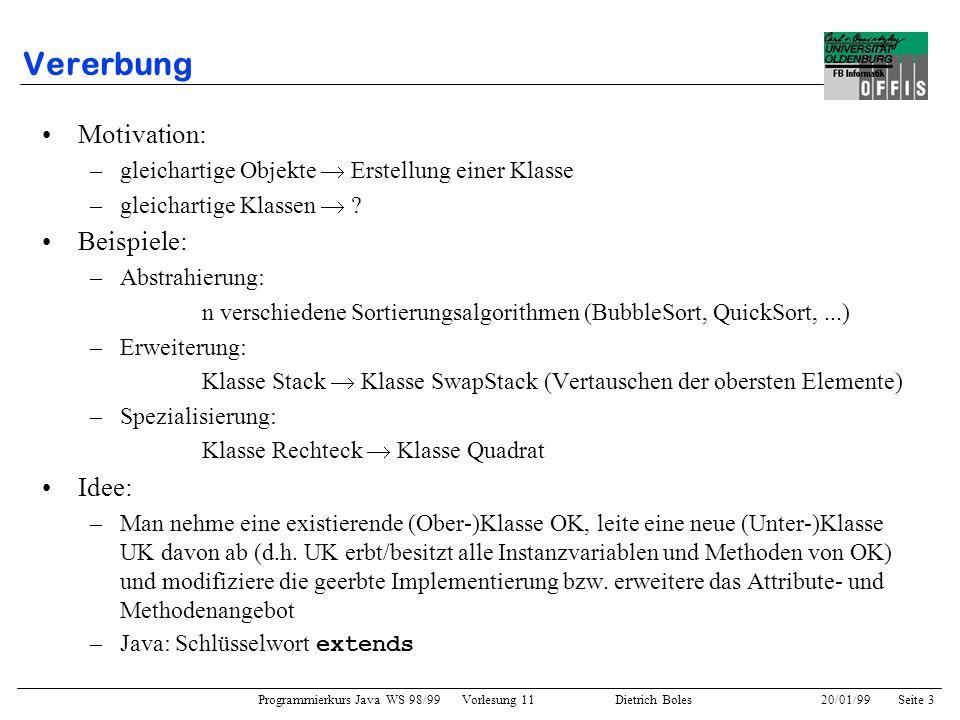 Programmierkurs Java WS 98/99 Vorlesung 11 Dietrich Boles 20/01/99Seite 3 Vererbung Motivation: –gleichartige Objekte Erstellung einer Klasse –gleicha