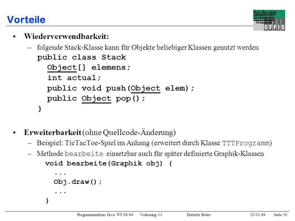 Programmierkurs Java WS 98/99 Vorlesung 11 Dietrich Boles 20/01/99Seite 30 Vorteile Wiederverwendbarkeit: –folgende Stack-Klasse kann für Objekte beli