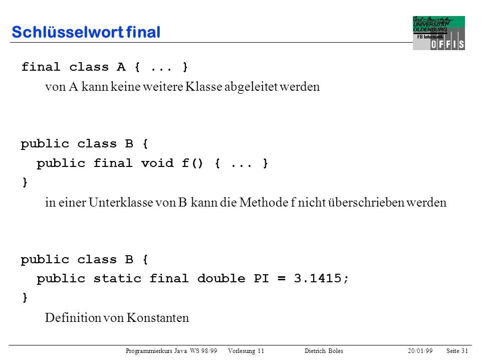 Programmierkurs Java WS 98/99 Vorlesung 11 Dietrich Boles 20/01/99Seite 31 Schlüsselwort final final class A {... } von A kann keine weitere Klasse ab
