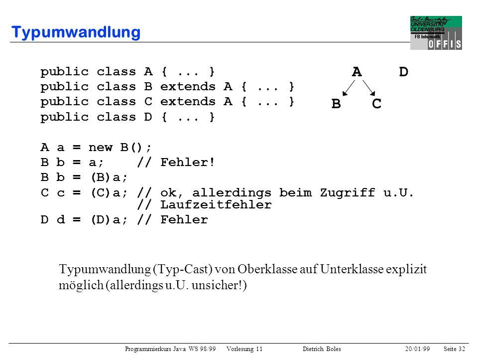 Programmierkurs Java WS 98/99 Vorlesung 11 Dietrich Boles 20/01/99Seite 32 Typumwandlung public class A {... } public class B extends A {... } public