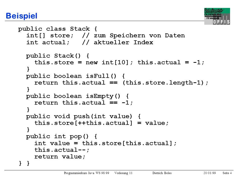 Programmierkurs Java WS 98/99 Vorlesung 11 Dietrich Boles 20/01/99Seite 5 Beispiel public class SwapStack extends Stack { // alle Attribute und Methoden von Stack werden geerbt public int pop() { // Modifikation return this.store[this.actual--]; } public void swap() { // Erweiterung if (this.actual >= 1) { int speicher = this.store[this.actual-1]; this.store[this.actual-1]=this.store[this.actual]; this.store[this.actual] = speicher; } } public void main(String[] args) { SwapStack stack = new SwapStack(); stack.push(3); // geerbte Methode stack.push(5); stack.swap(); // neue Methode System.out.println(stack.pop()); // modifiz.