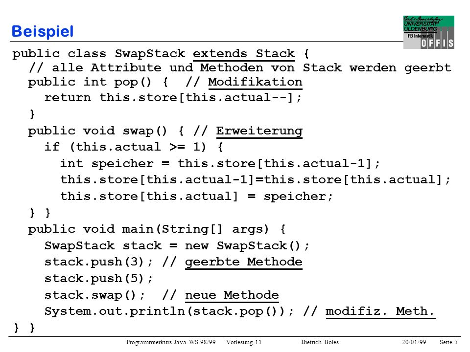 Programmierkurs Java WS 98/99 Vorlesung 11 Dietrich Boles 20/01/99Seite 16 Schlüsselwort super In allen Instanzmethoden einer Klasse verfügbar Referenz zum aktuellen Objekt als eine Instanz seiner Oberklasse zum Zugriff auf geerbte (überschriebene) Methoden/Attribute Nutzung wie this public class That { int value = 2; public String name() { return That; } } public class More extends That { int value = 4; public String name() { return More; } public void printName() { System.out.println(this.name()); // More System.out.println(super.name()); // That System.out.println(this.value); // 4 System.out.println(super.value()); // 2 }