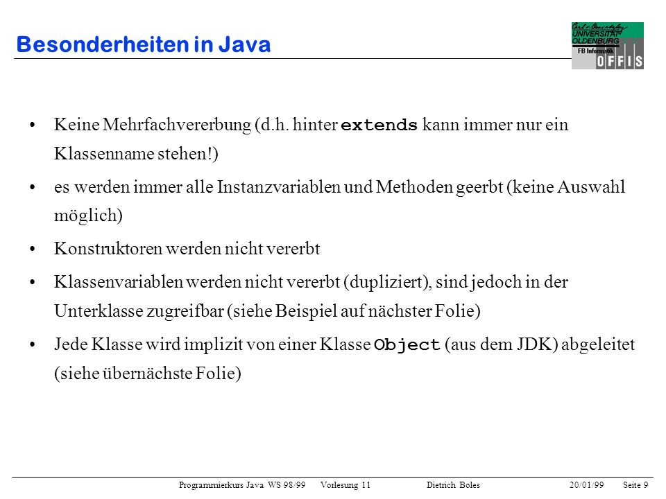 Programmierkurs Java WS 98/99 Vorlesung 11 Dietrich Boles 20/01/99Seite 30 Vorteile Wiederverwendbarkeit: –folgende Stack-Klasse kann für Objekte beliebiger Klassen genutzt werden public class Stack Object[] elemens; int actual; public void push(Object elem); public Object pop(); } Erweiterbarkeit (ohne Quellcode-Änderung) –Beispiel: TicTacToe-Spiel im Anhang (erweitert durch Klasse TTTProgramm ) –Methode bearbeite einsetzbar auch für später definierte Graphik-Klassen void bearbeite(Graphik obj) {...
