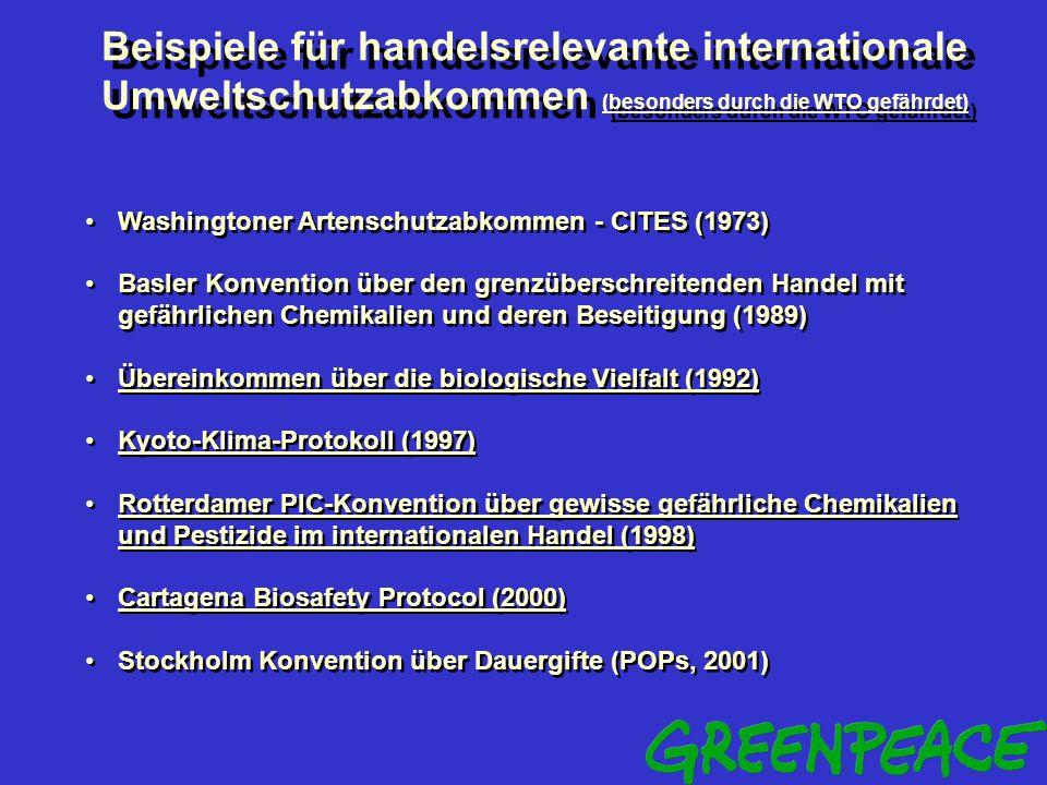 Beispiele für handelsrelevante internationale Umweltschutzabkommen (besonders durch die WTO gefährdet) Washingtoner Artenschutzabkommen - CITES (1973) Basler Konvention über den grenzüberschreitenden Handel mit gefährlichen Chemikalien und deren Beseitigung (1989) Übereinkommen über die biologische Vielfalt (1992) Kyoto-Klima-Protokoll (1997) Rotterdamer PIC-Konvention über gewisse gefährliche Chemikalien und Pestizide im internationalen Handel (1998) Cartagena Biosafety Protocol (2000) Stockholm Konvention über Dauergifte (POPs, 2001) Washingtoner Artenschutzabkommen - CITES (1973) Basler Konvention über den grenzüberschreitenden Handel mit gefährlichen Chemikalien und deren Beseitigung (1989) Übereinkommen über die biologische Vielfalt (1992) Kyoto-Klima-Protokoll (1997) Rotterdamer PIC-Konvention über gewisse gefährliche Chemikalien und Pestizide im internationalen Handel (1998) Cartagena Biosafety Protocol (2000) Stockholm Konvention über Dauergifte (POPs, 2001)