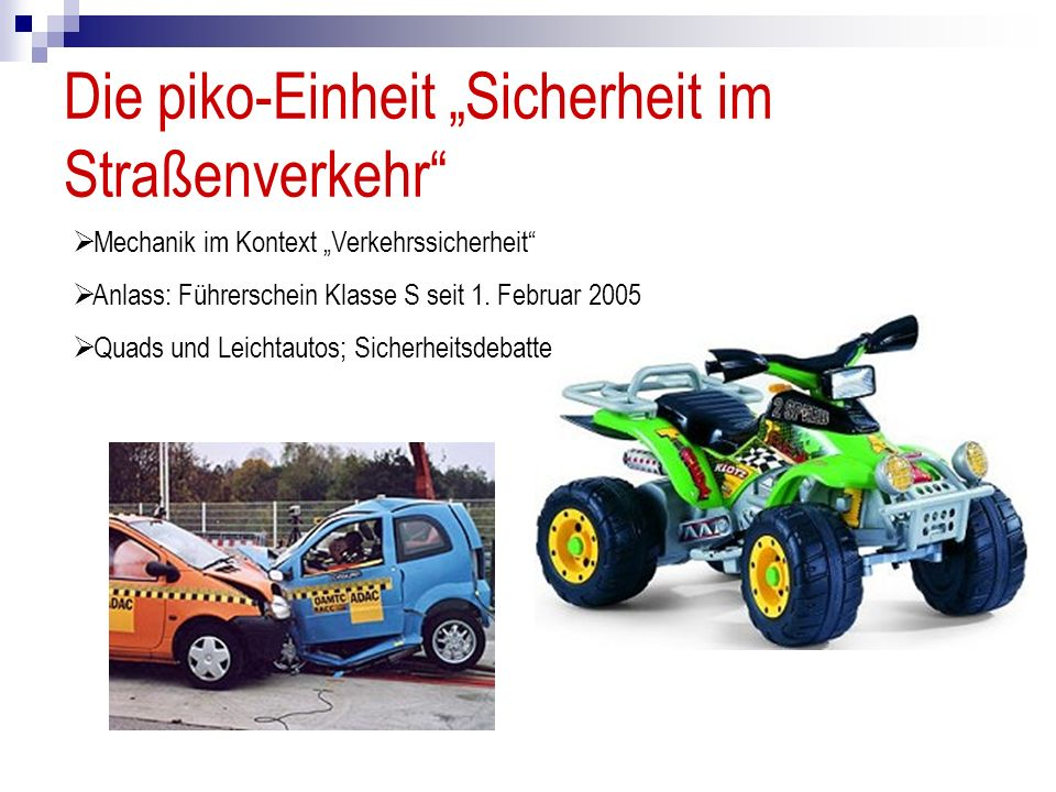 Die piko-Einheit Sicherheit im Straßenverkehr Mechanik im Kontext Verkehrssicherheit Anlass: Führerschein Klasse S seit 1. Februar 2005 Quads und Leic