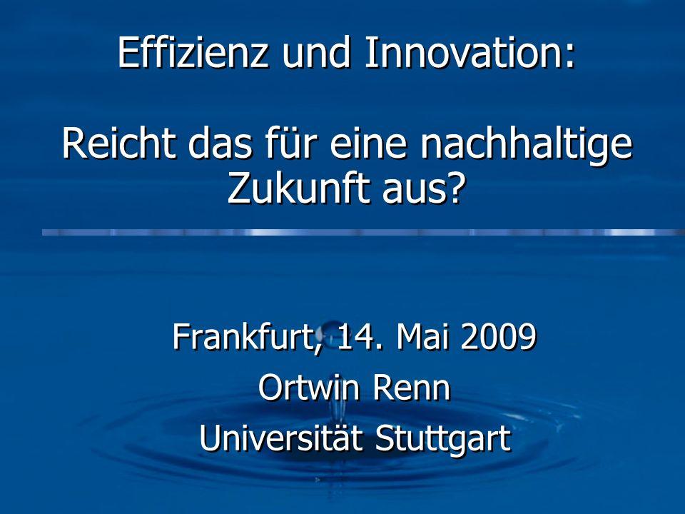 Effizienz und Innovation: Reicht das für eine nachhaltige Zukunft aus? Frankfurt, 14. Mai 2009 Ortwin Renn Universität Stuttgart Frankfurt, 14. Mai 20