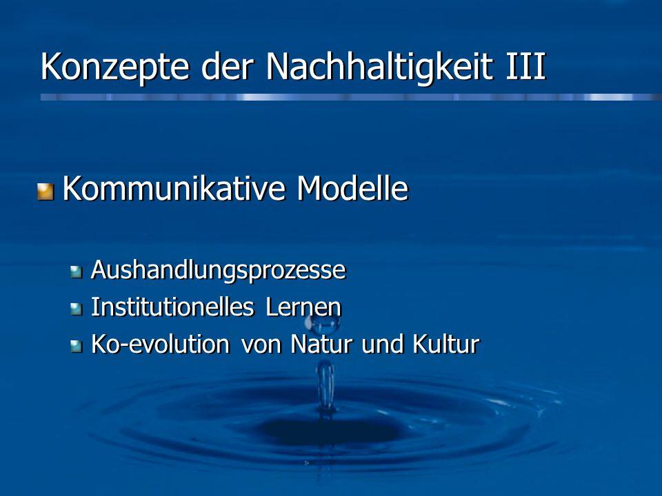 Konzepte der Nachhaltigkeit III Kommunikative Modelle Aushandlungsprozesse Institutionelles Lernen Ko-evolution von Natur und Kultur Kommunikative Mod