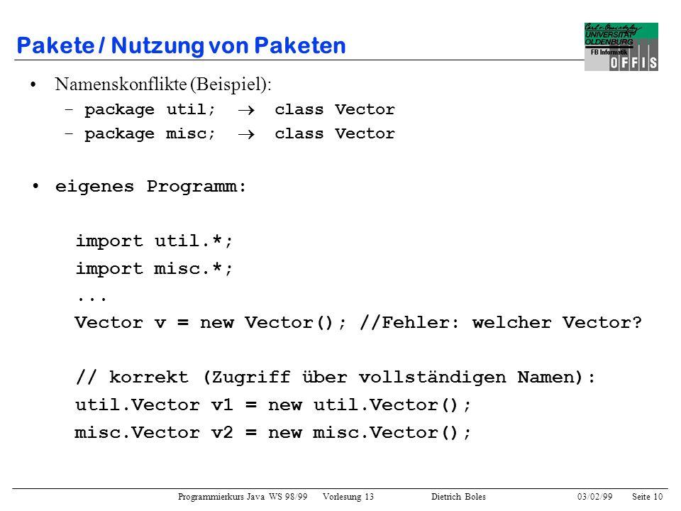Programmierkurs Java WS 98/99 Vorlesung 13 Dietrich Boles 03/02/99Seite 10 Pakete / Nutzung von Paketen Namenskonflikte (Beispiel): –package util; class Vector –package misc; class Vector eigenes Programm: import util.*; import misc.*;...