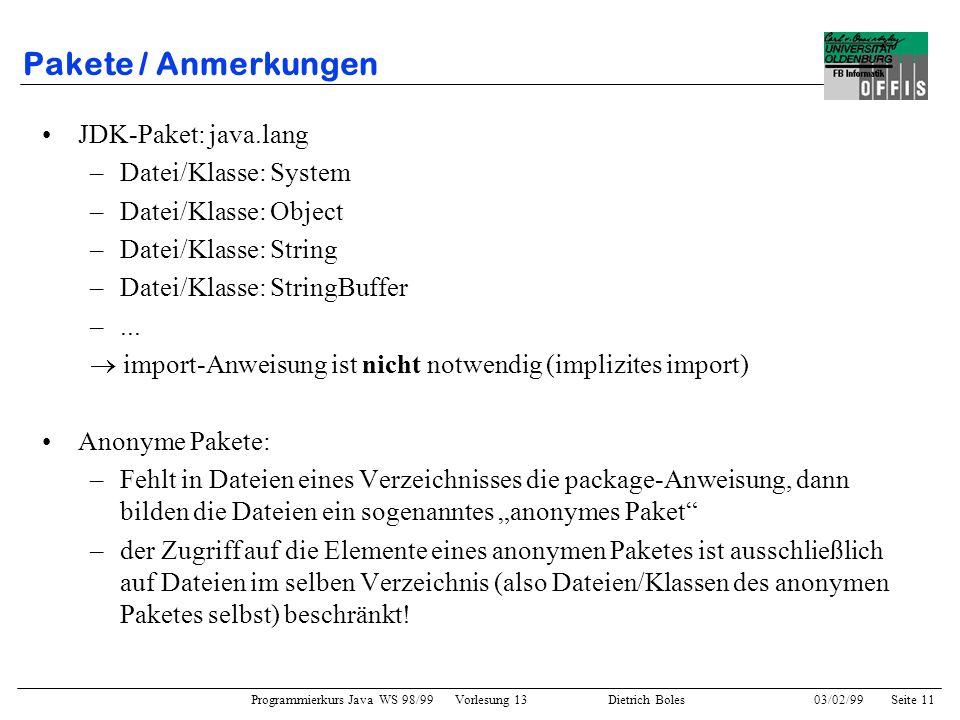 Programmierkurs Java WS 98/99 Vorlesung 13 Dietrich Boles 03/02/99Seite 11 Pakete / Anmerkungen JDK-Paket: java.lang –Datei/Klasse: System –Datei/Klasse: Object –Datei/Klasse: String –Datei/Klasse: StringBuffer –...