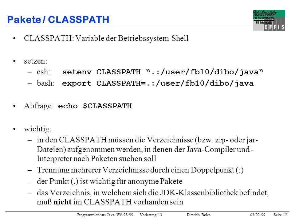 Programmierkurs Java WS 98/99 Vorlesung 13 Dietrich Boles 03/02/99Seite 12 Pakete / CLASSPATH CLASSPATH: Variable der Betriebssystem-Shell setzen: –csh: setenv CLASSPATH.:/user/fb10/dibo/java –bash: export CLASSPATH=.:/user/fb10/dibo/java Abfrage: echo $CLASSPATH wichtig: –in den CLASSPATH müssen die Verzeichnisse (bzw.