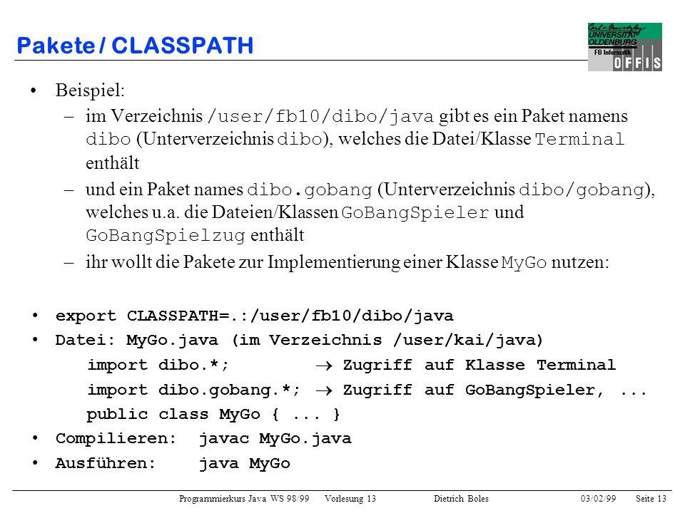Programmierkurs Java WS 98/99 Vorlesung 13 Dietrich Boles 03/02/99Seite 13 Pakete / CLASSPATH Beispiel: –im Verzeichnis /user/fb10/dibo/java gibt es ein Paket namens dibo (Unterverzeichnis dibo ), welches die Datei/Klasse Terminal enthält –und ein Paket names dibo.gobang (Unterverzeichnis dibo/gobang ), welches u.a.