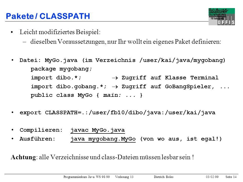 Programmierkurs Java WS 98/99 Vorlesung 13 Dietrich Boles 03/02/99Seite 14 Pakete / CLASSPATH Leicht modifiziertes Beispiel: –dieselben Voraussetzungen, nur Ihr wollt ein eigenes Paket definieren: Datei: MyGo.java (im Verzeichnis /user/kai/java/mygobang) package mygobang; import dibo.*; Zugriff auf Klasse Terminal import dibo.gobang.*; Zugriff auf GoBangSpieler,...