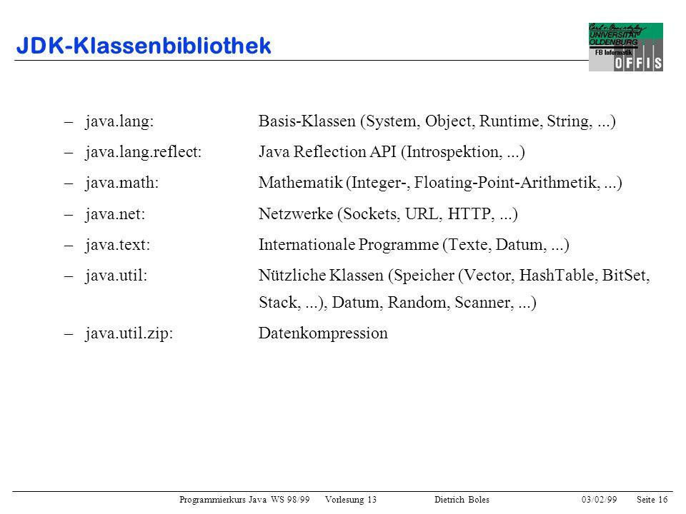 Programmierkurs Java WS 98/99 Vorlesung 13 Dietrich Boles 03/02/99Seite 16 JDK-Klassenbibliothek –java.lang:Basis-Klassen (System, Object, Runtime, String,...) –java.lang.reflect:Java Reflection API (Introspektion,...) –java.math:Mathematik (Integer-, Floating-Point-Arithmetik,...) –java.net:Netzwerke (Sockets, URL, HTTP,...) –java.text:Internationale Programme (Texte, Datum,...) –java.util:Nützliche Klassen (Speicher (Vector, HashTable, BitSet, Stack,...), Datum, Random, Scanner,...) –java.util.zip:Datenkompression