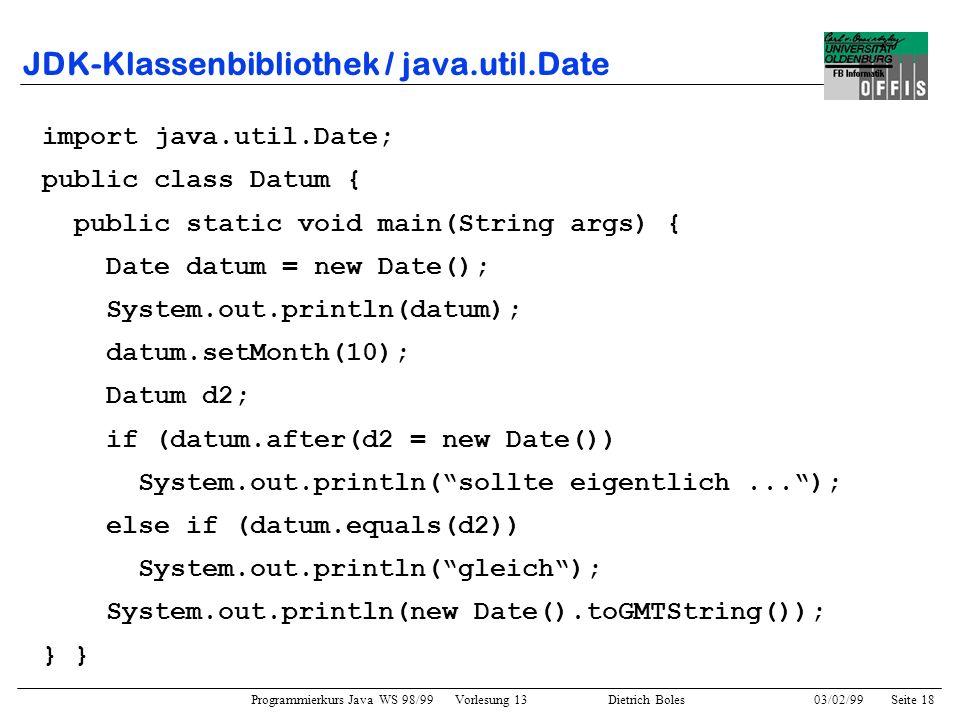 Programmierkurs Java WS 98/99 Vorlesung 13 Dietrich Boles 03/02/99Seite 18 JDK-Klassenbibliothek / java.util.Date import java.util.Date; public class Datum { public static void main(String args) { Date datum = new Date(); System.out.println(datum); datum.setMonth(10); Datum d2; if (datum.after(d2 = new Date()) System.out.println(sollte eigentlich...); else if (datum.equals(d2)) System.out.println(gleich); System.out.println(new Date().toGMTString()); }