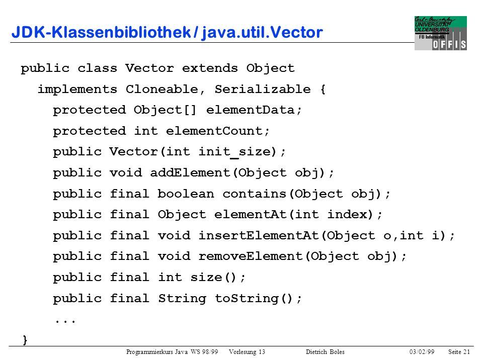Programmierkurs Java WS 98/99 Vorlesung 13 Dietrich Boles 03/02/99Seite 21 JDK-Klassenbibliothek / java.util.Vector public class Vector extends Object implements Cloneable, Serializable { protected Object[] elementData; protected int elementCount; public Vector(int init_size); public void addElement(Object obj); public final boolean contains(Object obj); public final Object elementAt(int index); public final void insertElementAt(Object o,int i); public final void removeElement(Object obj); public final int size(); public final String toString();...