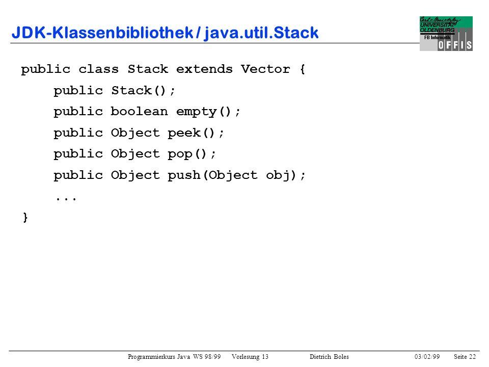 Programmierkurs Java WS 98/99 Vorlesung 13 Dietrich Boles 03/02/99Seite 22 JDK-Klassenbibliothek / java.util.Stack public class Stack extends Vector { public Stack(); public boolean empty(); public Object peek(); public Object pop(); public Object push(Object obj);...
