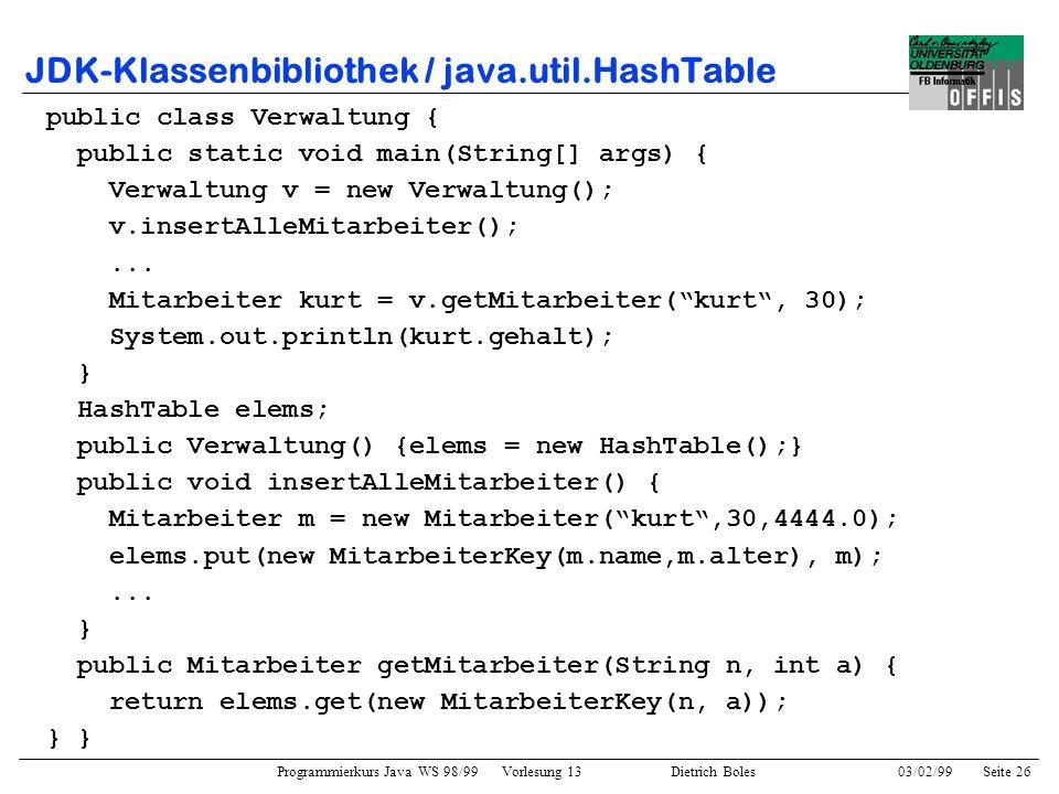 Programmierkurs Java WS 98/99 Vorlesung 13 Dietrich Boles 03/02/99Seite 26 JDK-Klassenbibliothek / java.util.HashTable public class Verwaltung { public static void main(String[] args) { Verwaltung v = new Verwaltung(); v.insertAlleMitarbeiter();...