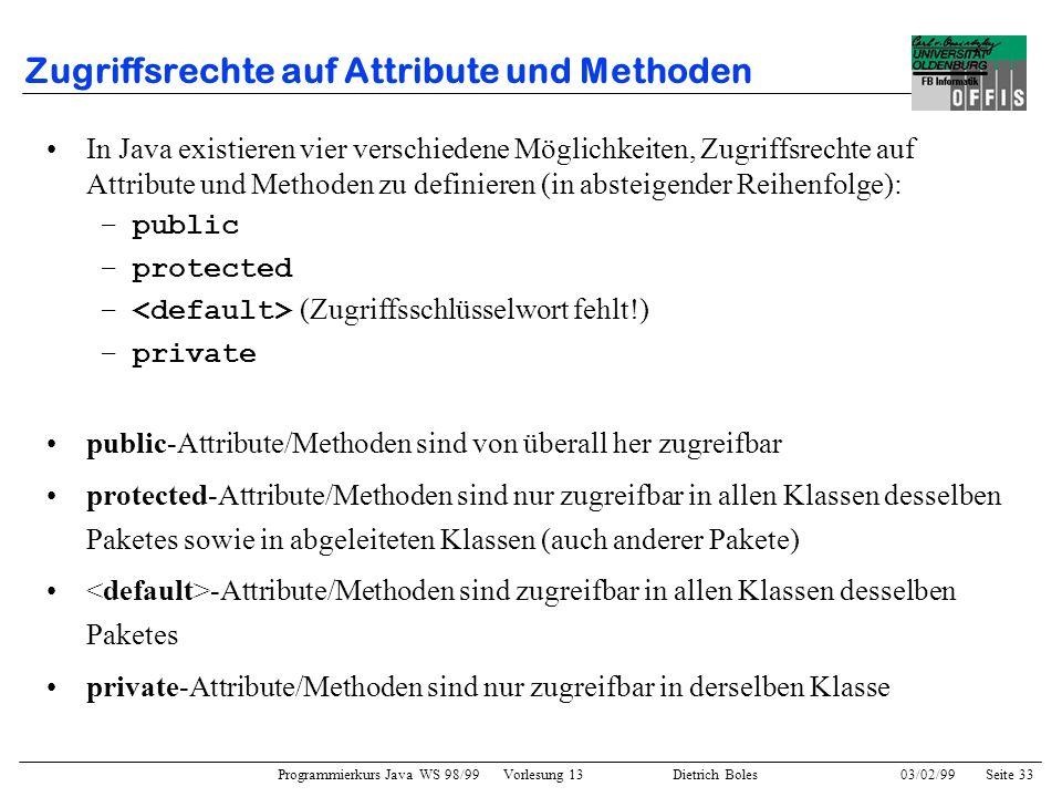 Programmierkurs Java WS 98/99 Vorlesung 13 Dietrich Boles 03/02/99Seite 33 Zugriffsrechte auf Attribute und Methoden In Java existieren vier verschiedene Möglichkeiten, Zugriffsrechte auf Attribute und Methoden zu definieren (in absteigender Reihenfolge): –public –protected – (Zugriffsschlüsselwort fehlt!) –private public-Attribute/Methoden sind von überall her zugreifbar protected-Attribute/Methoden sind nur zugreifbar in allen Klassen desselben Paketes sowie in abgeleiteten Klassen (auch anderer Pakete) -Attribute/Methoden sind zugreifbar in allen Klassen desselben Paketes private-Attribute/Methoden sind nur zugreifbar in derselben Klasse