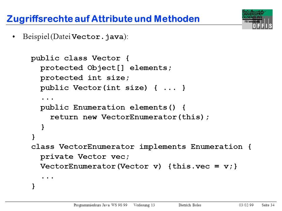 Programmierkurs Java WS 98/99 Vorlesung 13 Dietrich Boles 03/02/99Seite 34 Zugriffsrechte auf Attribute und Methoden Beispiel (Datei Vector.java ): public class Vector { protected Object[] elements; protected int size; public Vector(int size) {...