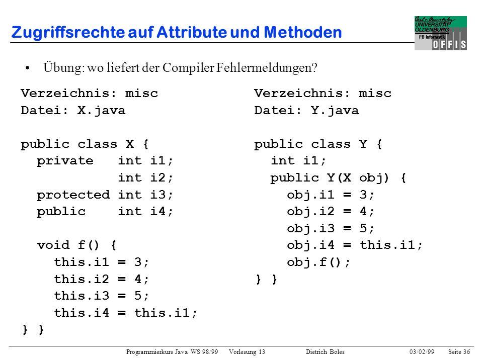 Programmierkurs Java WS 98/99 Vorlesung 13 Dietrich Boles 03/02/99Seite 36 Zugriffsrechte auf Attribute und Methoden Verzeichnis: misc Datei: X.java public class X { private int i1; int i2; protected int i3; public int i4; void f() { this.i1 = 3; this.i2 = 4; this.i3 = 5; this.i4 = this.i1; } Übung: wo liefert der Compiler Fehlermeldungen.
