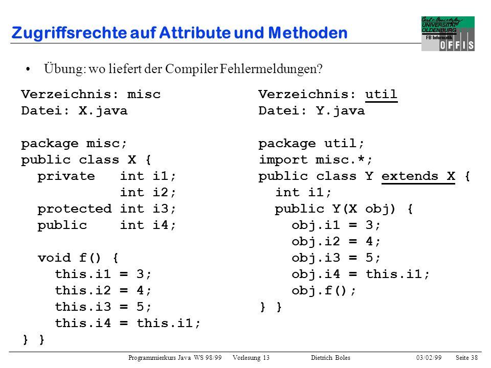 Programmierkurs Java WS 98/99 Vorlesung 13 Dietrich Boles 03/02/99Seite 38 Zugriffsrechte auf Attribute und Methoden Verzeichnis: misc Datei: X.java package misc; public class X { private int i1; int i2; protected int i3; public int i4; void f() { this.i1 = 3; this.i2 = 4; this.i3 = 5; this.i4 = this.i1; } Übung: wo liefert der Compiler Fehlermeldungen.