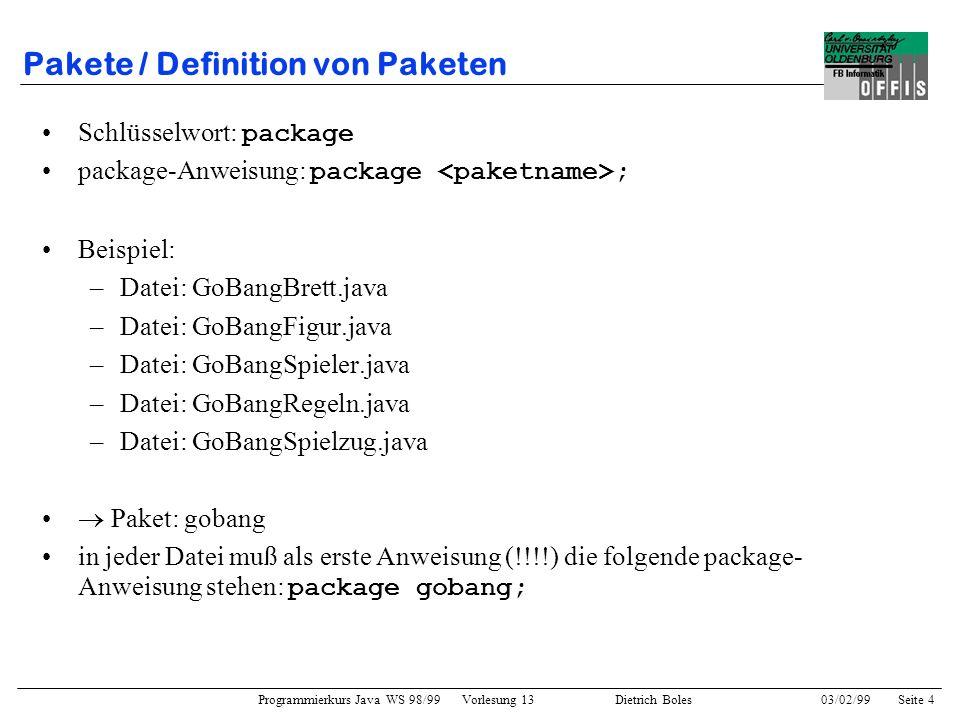 Programmierkurs Java WS 98/99 Vorlesung 13 Dietrich Boles 03/02/99Seite 4 Pakete / Definition von Paketen Schlüsselwort: package package-Anweisung: package ; Beispiel: –Datei: GoBangBrett.java –Datei: GoBangFigur.java –Datei: GoBangSpieler.java –Datei: GoBangRegeln.java –Datei: GoBangSpielzug.java Paket: gobang in jeder Datei muß als erste Anweisung (!!!!) die folgende package- Anweisung stehen: package gobang;