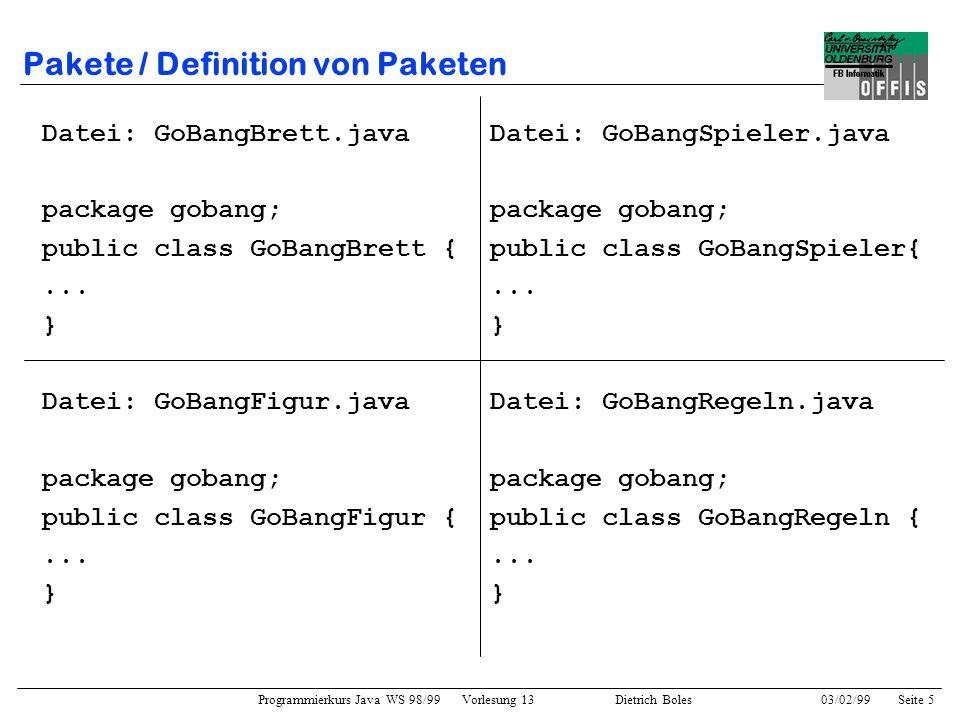 Programmierkurs Java WS 98/99 Vorlesung 13 Dietrich Boles 03/02/99Seite 6 Pakete / Definition von Paketen Anmerkungen: –Der Paketname ist ein Java-Bezeichner –Die Dateien/Klassen eines Paketes müssen sich alle in demselben Verzeichnis befinden.