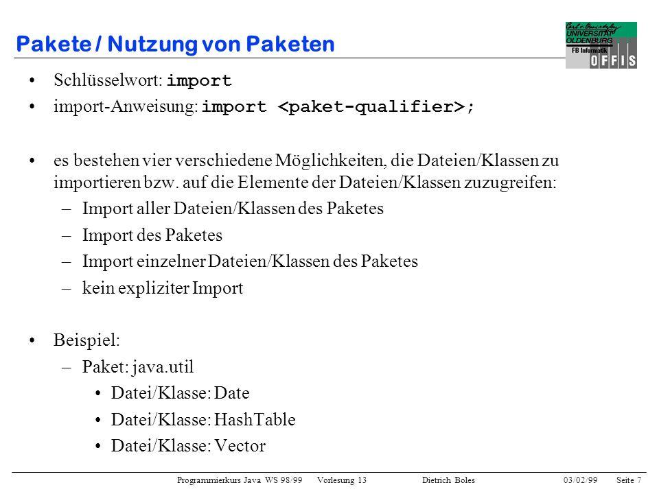 Programmierkurs Java WS 98/99 Vorlesung 13 Dietrich Boles 03/02/99Seite 7 Pakete / Nutzung von Paketen Schlüsselwort: import import-Anweisung: import ; es bestehen vier verschiedene Möglichkeiten, die Dateien/Klassen zu importieren bzw.
