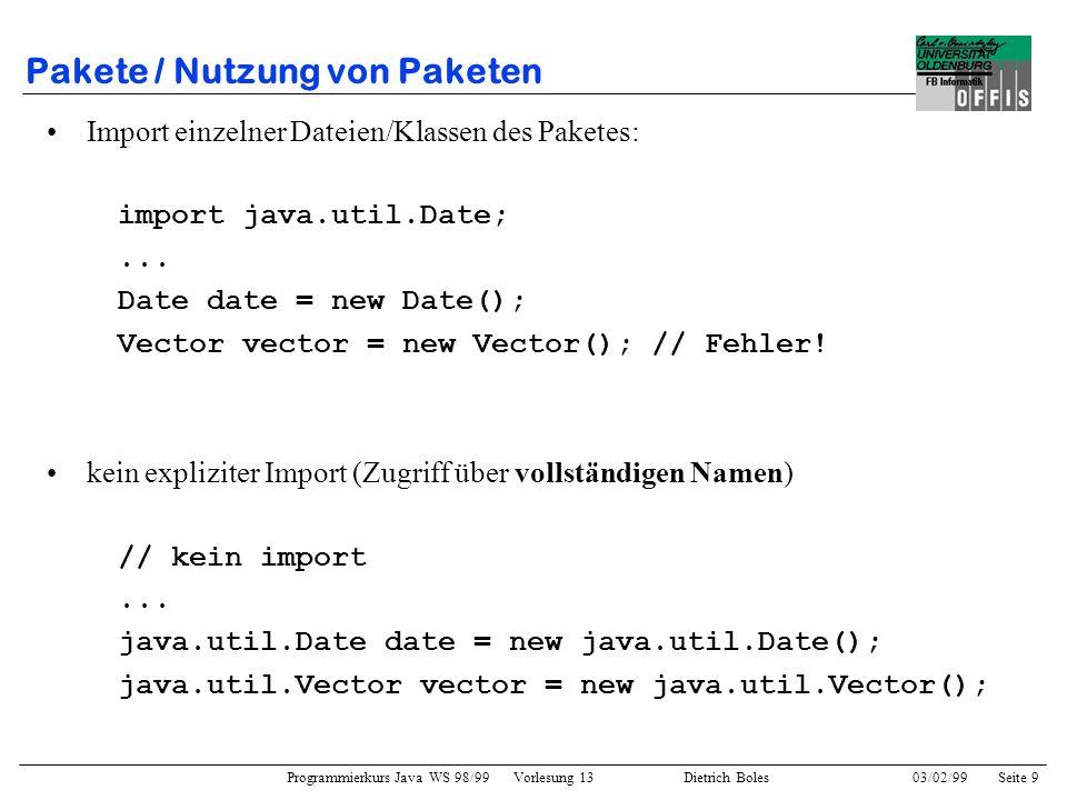 Programmierkurs Java WS 98/99 Vorlesung 13 Dietrich Boles 03/02/99Seite 20 JDK-Klassenbibliothek / java.util.Random import java.util.Random; public class Wuerfel { Random zufall; public Wuerfel() { this.zufall = new Random(); } public int wuerfeln() { int wert = this.zufall.nextInt(); if (wert < 0) wert = -wert; return (wert%6) + 1; }