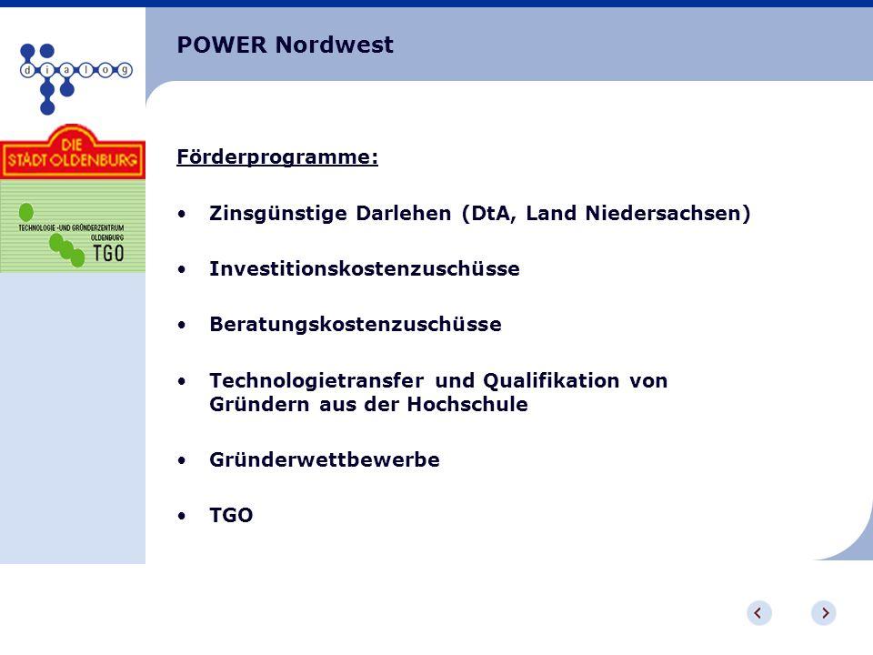 POWER Nordwest Förderprogramme: Zinsgünstige Darlehen (DtA, Land Niedersachsen) Investitionskostenzuschüsse Beratungskostenzuschüsse Technologietransf