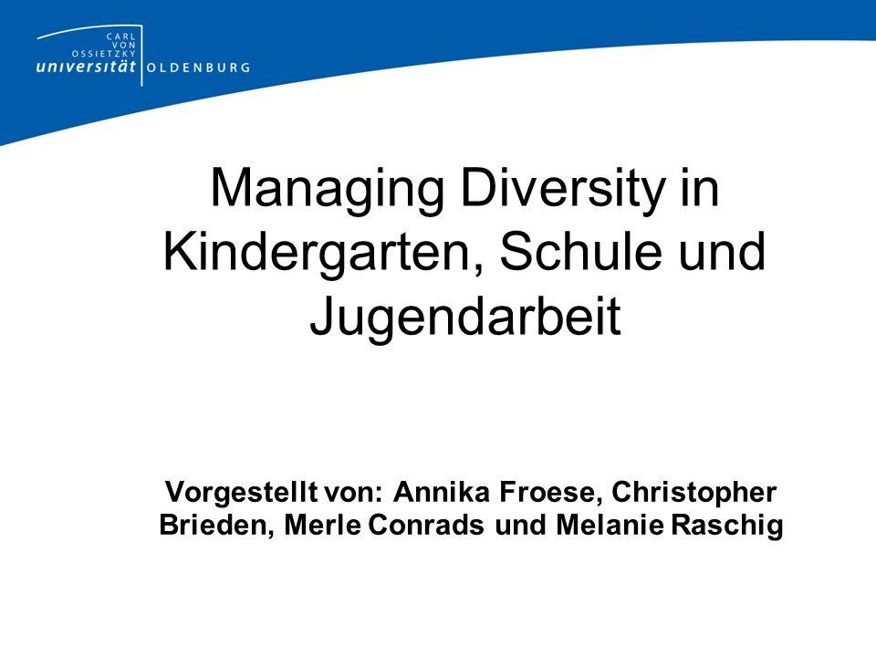 Managing Diversity in Kindergarten, Schule und Jugendarbeit Vorgestellt von: Annika Froese, Christopher Brieden, Merle Conrads und Melanie Raschig