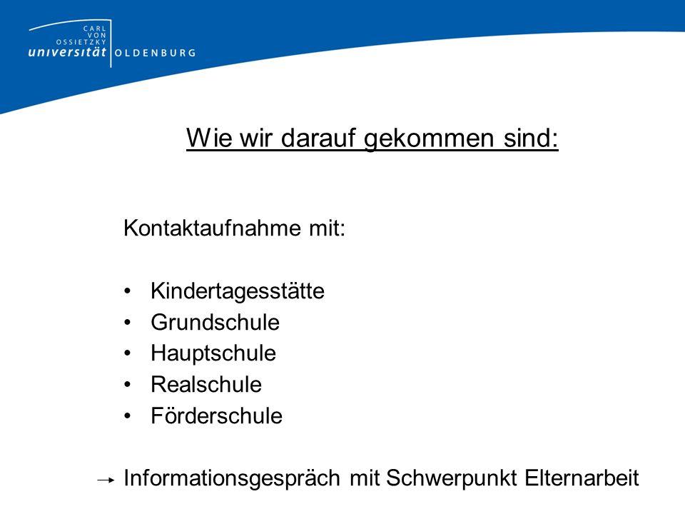 Wie wir darauf gekommen sind: Kontaktaufnahme mit: Kindertagesstätte Grundschule Hauptschule Realschule Förderschule Informationsgespräch mit Schwerpu