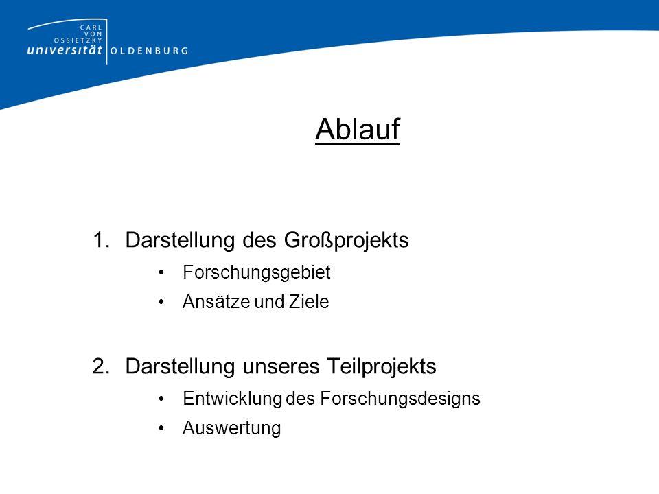 Ablauf 1.Darstellung des Großprojekts Forschungsgebiet Ansätze und Ziele 2.Darstellung unseres Teilprojekts Entwicklung des Forschungsdesigns Auswertu