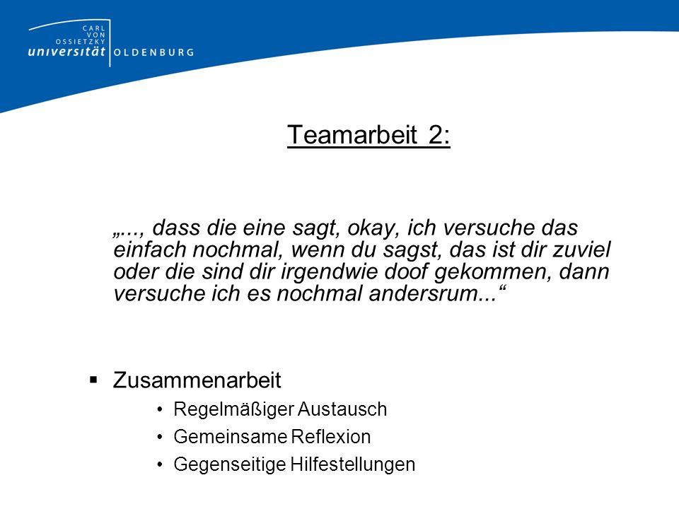 Teamarbeit 2:..., dass die eine sagt, okay, ich versuche das einfach nochmal, wenn du sagst, das ist dir zuviel oder die sind dir irgendwie doof gekom