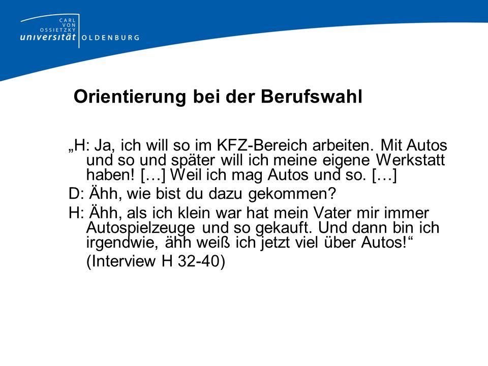 Orientierung bei der Berufswahl H: Ja, ich will so im KFZ-Bereich arbeiten. Mit Autos und so und später will ich meine eigene Werkstatt haben! […] Wei