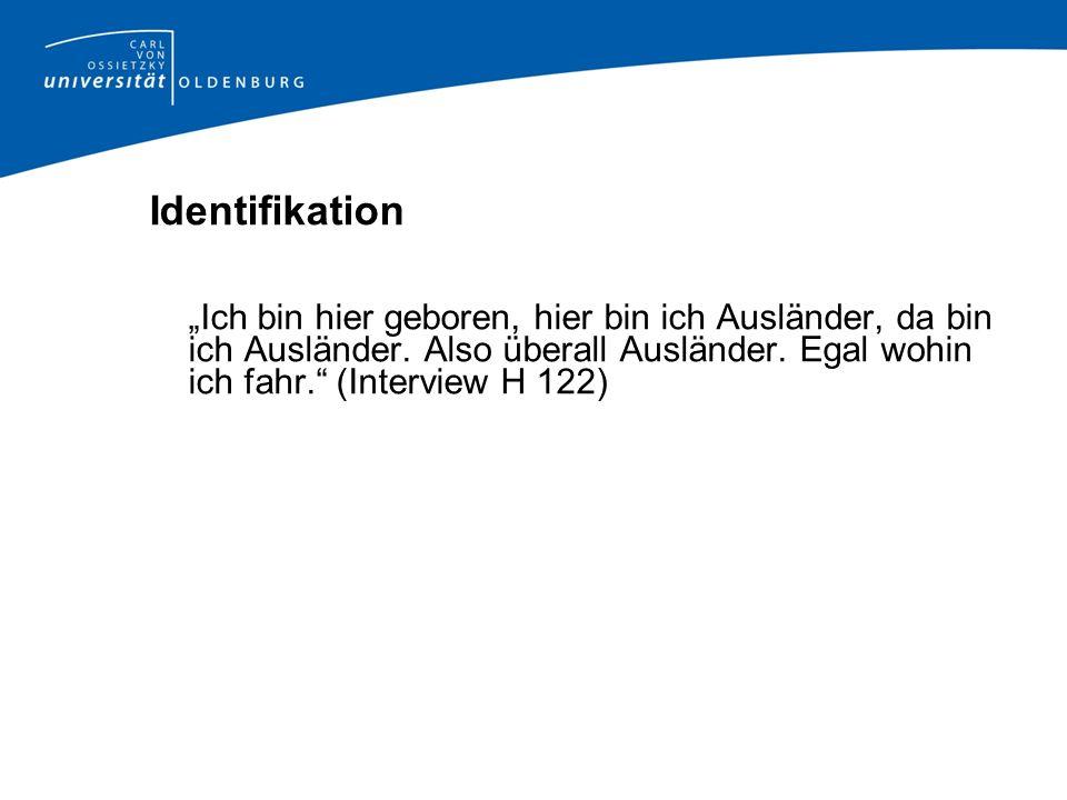 Identifikation Ich bin hier geboren, hier bin ich Ausländer, da bin ich Ausländer. Also überall Ausländer. Egal wohin ich fahr. (Interview H 122)