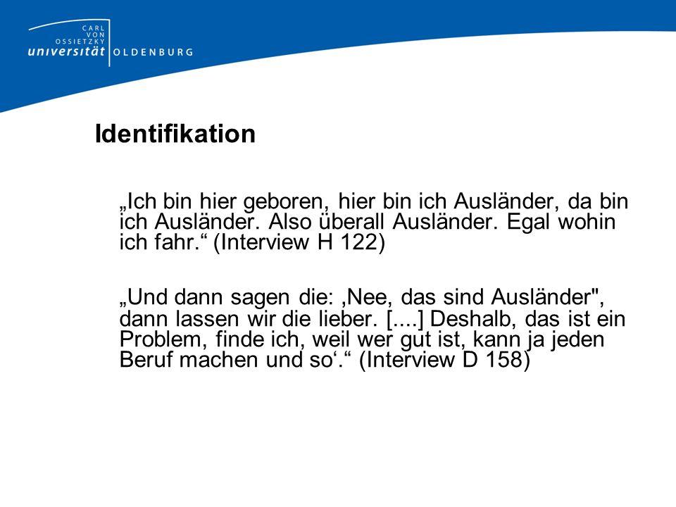 Identifikation Ich bin hier geboren, hier bin ich Ausländer, da bin ich Ausländer. Also überall Ausländer. Egal wohin ich fahr. (Interview H 122) Und